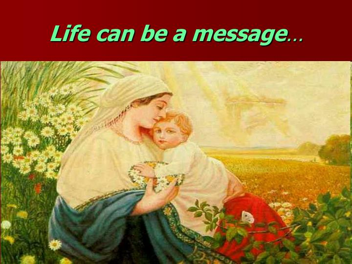 Life can be a message