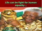 life can be fight for human equality