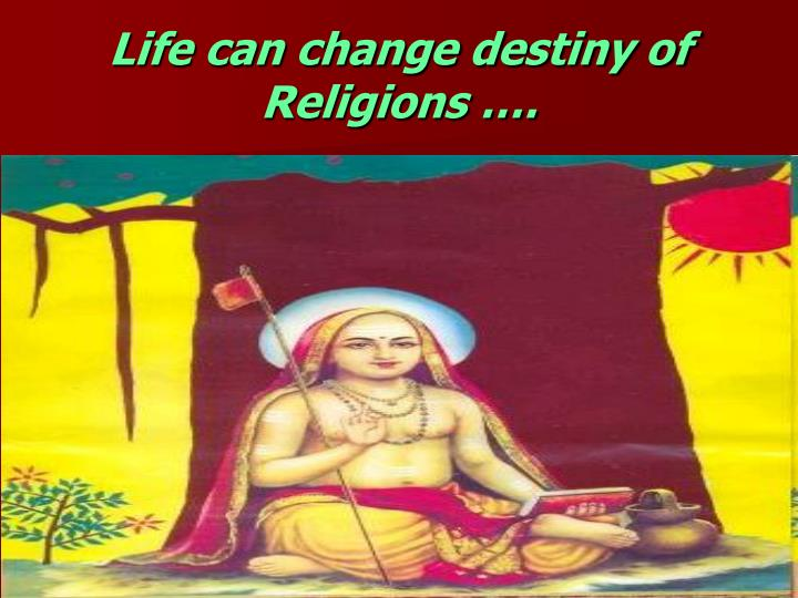 Life can change destiny of Religions ….