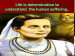life is determination to understand the human suffering