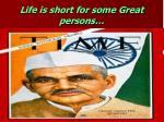 life is short for some great persons