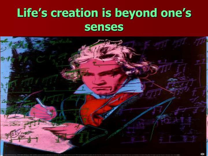 Life's creation is beyond one's senses