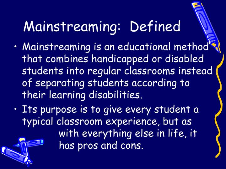 a definition of mainstreaming and what constitutes a child with disabilities The individuals with disabilities education act (idea) says that each child who has a disability and needs special education and related services will receive a free and appropriate public education (fape.