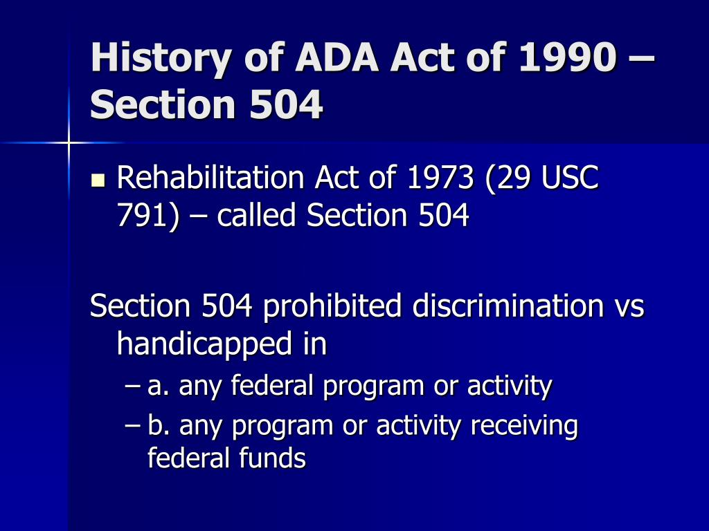 american disabilities act The ada followed earlier national legislation that guaranteed disability rights in government, housing, and education, including the rehabilitation act of 1973, the fair housing amendments act of 1988, which amended the fair housing act of 1968 to include people with disabilities, and the education for all handicapped children act of 1975.