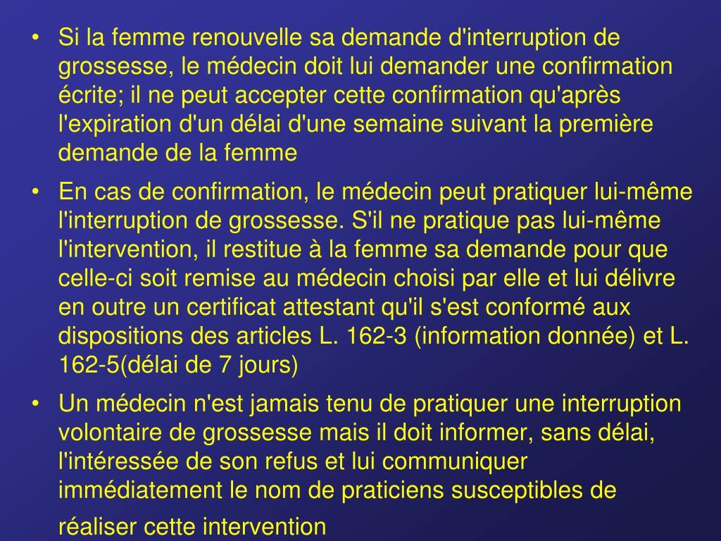 Si la femme renouvelle sa demande d'interruption de grossesse, le médecin doit lui demander une confirmation écrite; il ne peut accepter cette confirmation qu'après l'expiration d'un délai d'une semaine suivant la première demande de la femme