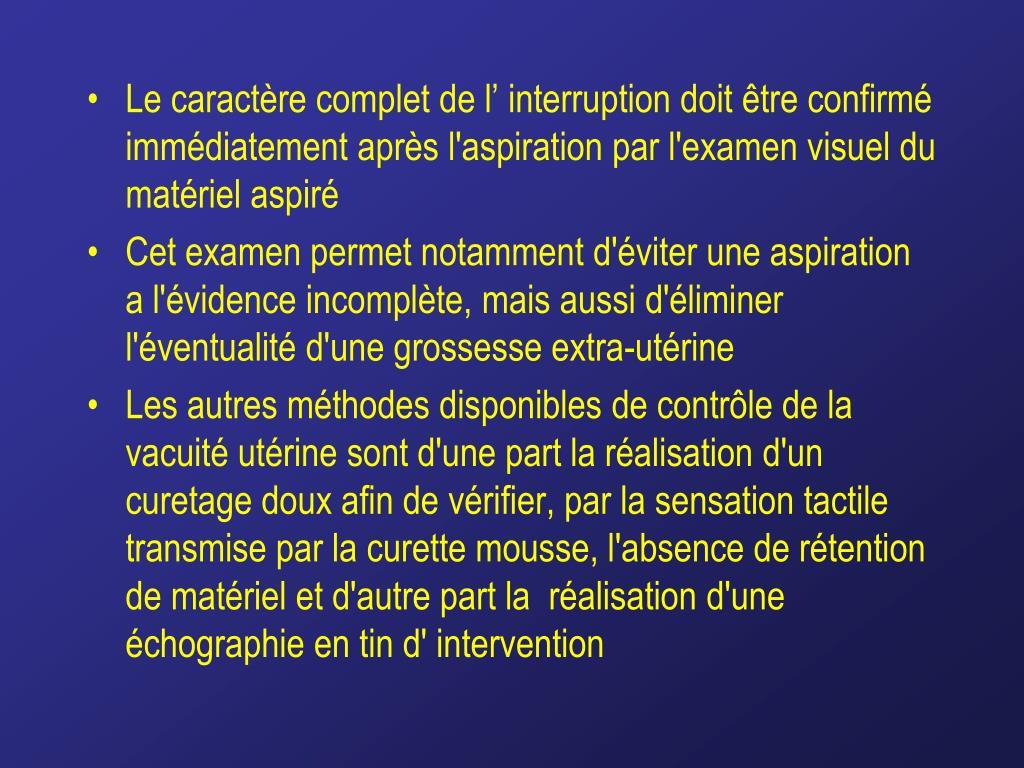 Le caractère complet de l' interruption doit être confirmé immédiatement après l'aspiration par l'examen visuel du matériel aspiré