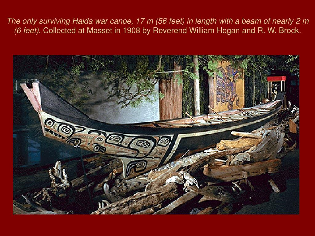 The only surviving Haida war canoe, 17 m (56 feet) in length with a beam of nearly 2 m (6 feet).