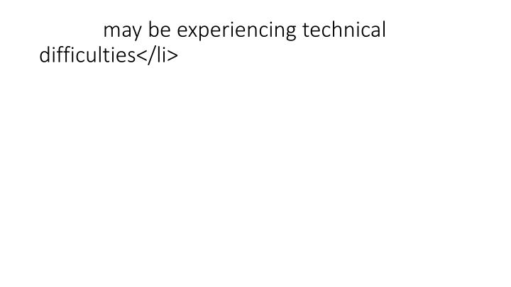 may be experiencing technical difficulties</li>
