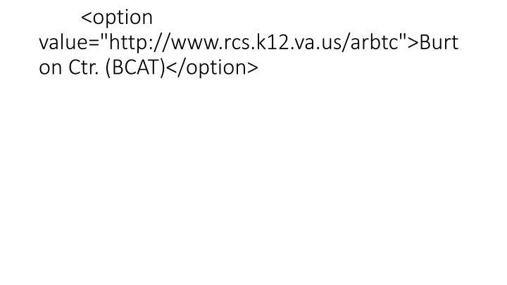 "<option value=""http://www.rcs.k12.va.us/arbtc"">Burton Ctr. (BCAT)</option>"