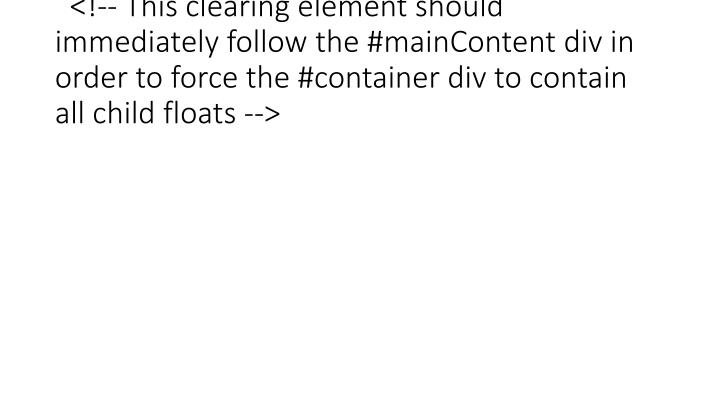<!-- This clearing element should immediately follow the #mainContent div in order to force the #container div to contain all child floats -->