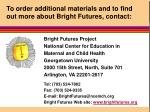 to order additional materials and to find out more about bright futures contact