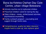 bana ba keletso orphan day care centre urban village botswana