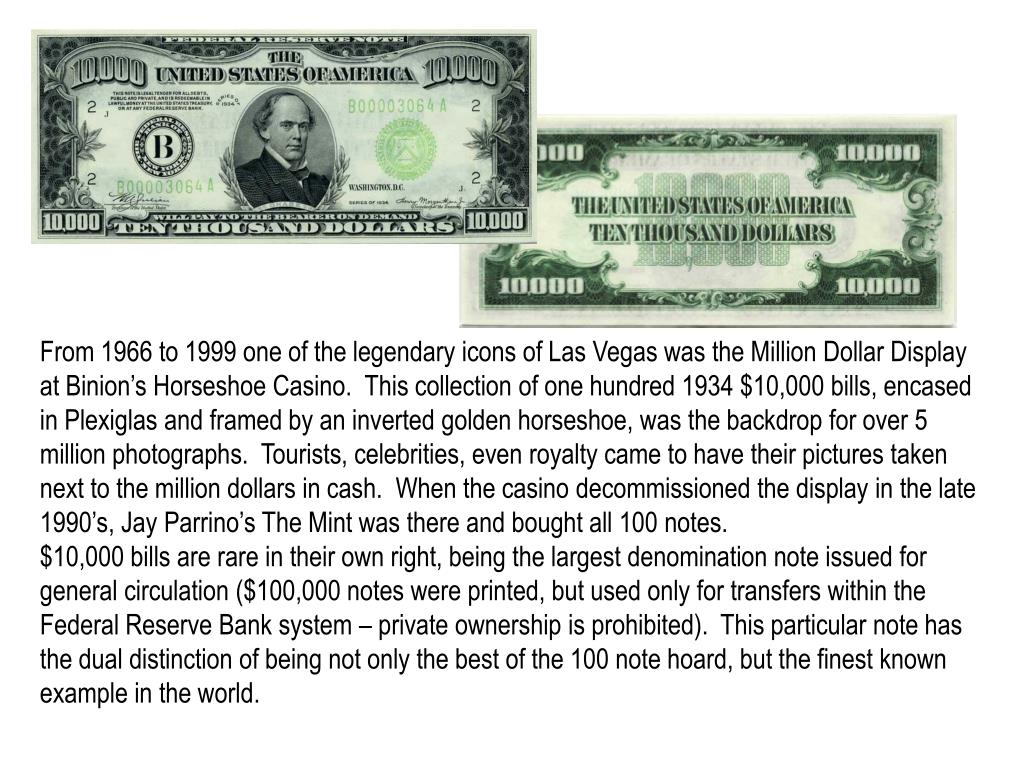 From 1966 to 1999 one of the legendary icons of Las Vegas was the Million Dollar Display at Binion's Horseshoe Casino.  This collection of one hundred 1934 $10,000 bills, encased in Plexiglas and framed by an inverted golden horseshoe, was the backdrop for over 5 million photographs.  Tourists, celebrities, even royalty came to have their pictures taken next to the million dollars in cash.  When the casino decommissioned the display in the late 1990's, Jay Parrino's The Mint was there and bought all 100 notes.
