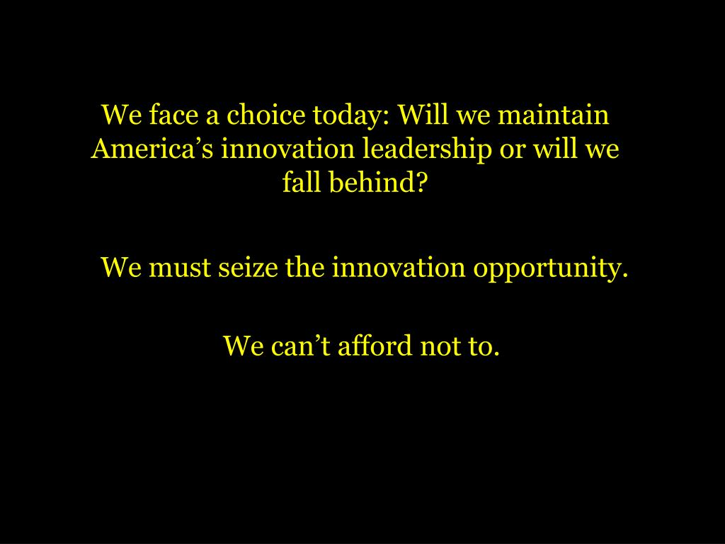 We face a choice today: Will we maintain America's innovation leadership or will we fall behind?