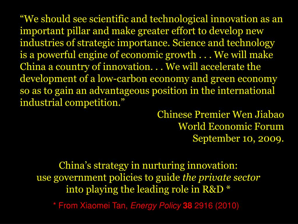 """We should see scientific and technological innovation as an important pillar and make greater effort to develop new industries of strategic importance. Science and technology is a powerful engine of economic growth . . . We will make China a country of innovation. . . We will accelerate the development of a low-carbon economy and green economy so as to gain an advantageous position in the international industrial competition."""