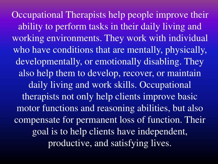 Occupational Therapists help people improve their ability to perform tasks in their daily living and...