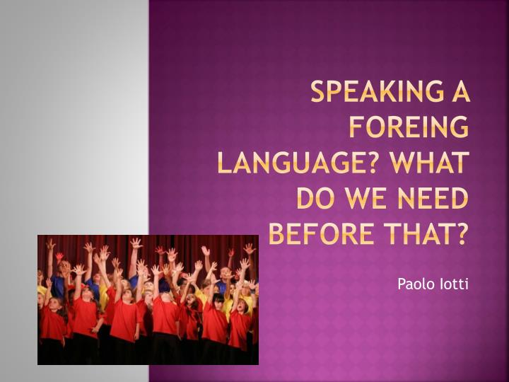 Speaking a foreing language what do we need before that