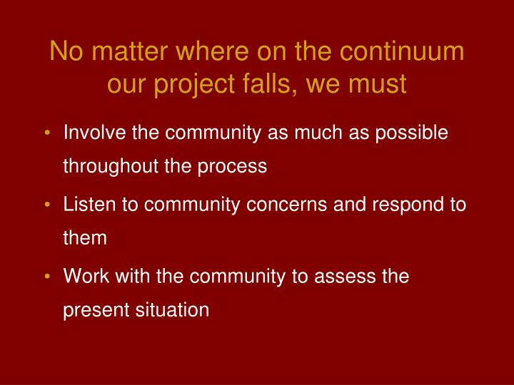No matter where on the continuum our project falls, we must