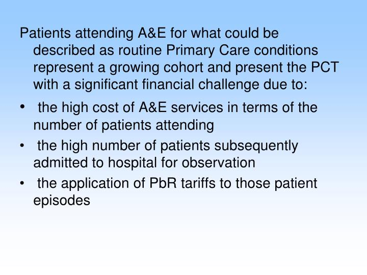 Patients attending A&E for what could be described as routine Primary Care conditions represent a growing cohort and present the PCT with a significant financial challenge due to: