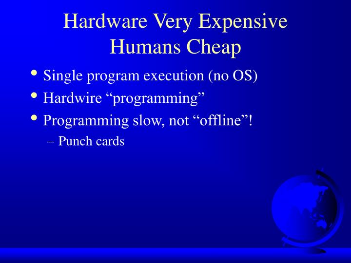 Hardware Very Expensive Humans Cheap
