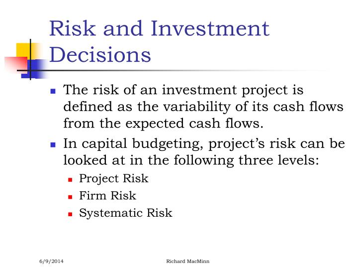 types and sources of risk in capital budgeting decision The investment decisions of a firm are generally known as the capital budgeting, or capital expenditure decisions a capital budgeting decision may be defined as the firm's decision to invest its current funds most efficiently in the long-term assets in anticipation of an expected flow of benefits over a series of years.
