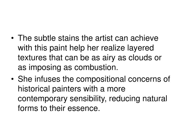The subtle stains the artist can achieve with this paint help her realize layered textures that can be as airy as clouds or as imposing as combustion.