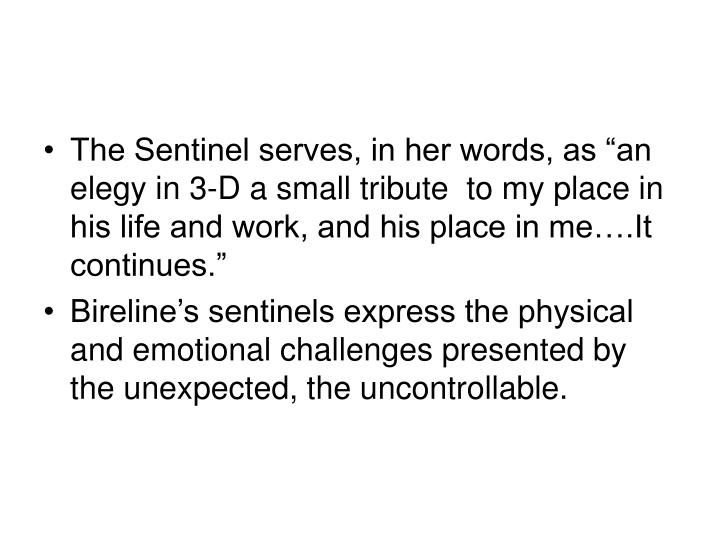 """The Sentinel serves, in her words, as """"an elegy in 3-D a small tribute  to my place in his life and work, and his place in me….It continues."""""""