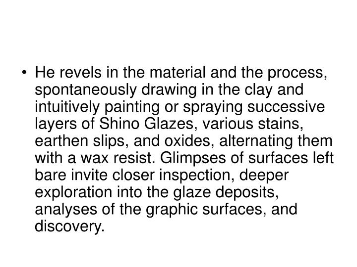 He revels in the material and the process, spontaneously drawing in the clay and intuitively painting or spraying successive layers of Shino Glazes, various stains, earthen slips, and oxides, alternating them with a wax resist. Glimpses of surfaces left bare invite closer inspection, deeper exploration into the glaze deposits, analyses of the graphic surfaces, and discovery.