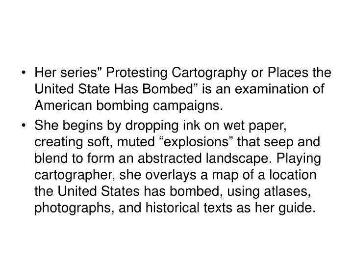 """Her series"""" Protesting Cartography or Places the United State Has Bombed"""" is an examination of American bombing campaigns."""