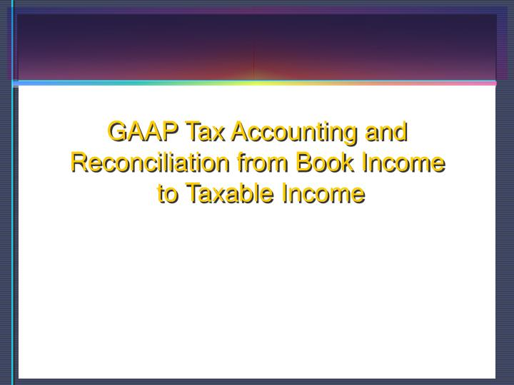 Gaap tax accounting and reconciliation from book income to taxable income