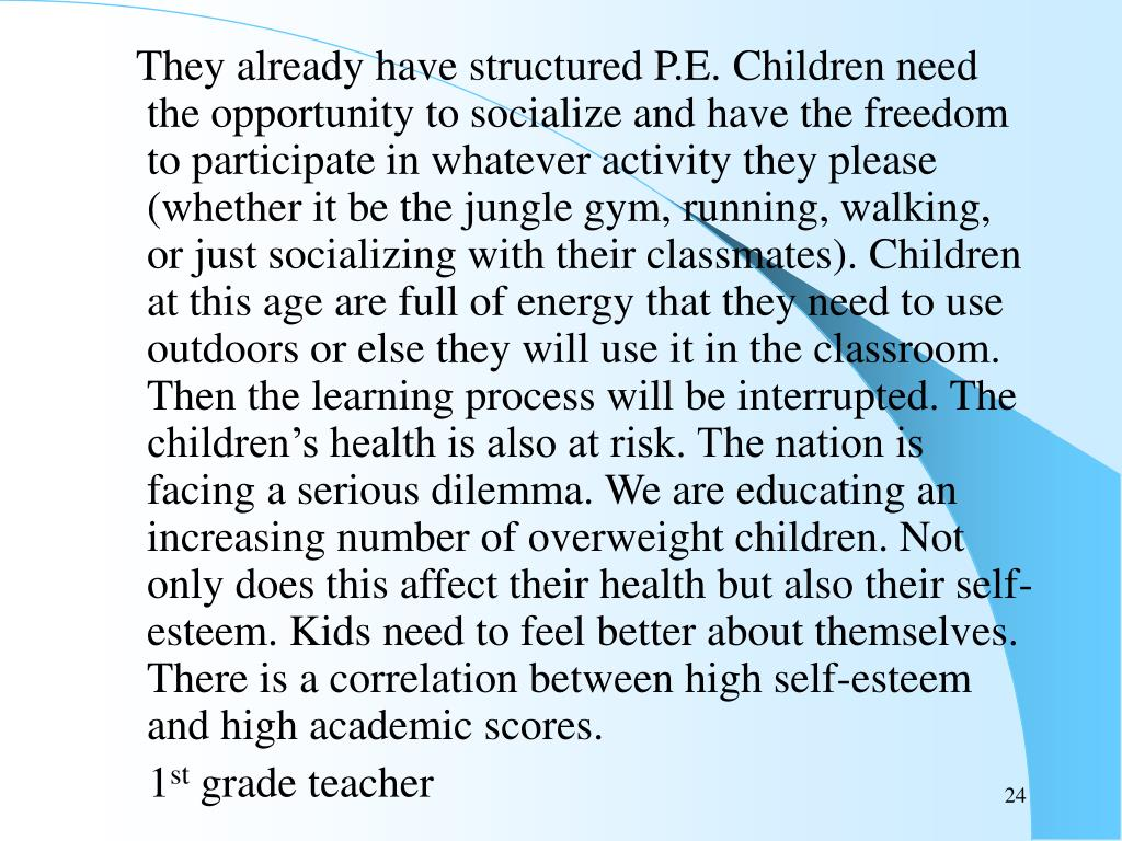 They already have structured P.E. Children need the opportunity to socialize and have the freedom to participate in whatever activity they please (whether it be the jungle gym, running, walking, or just socializing with their classmates). Children at this age are full of energy that they need to use outdoors or else they will use it in the classroom. Then the learning process will be interrupted. The children's health is also at risk. The nation is facing a serious dilemma. We are educating an increasing number of overweight children. Not only does this affect their health but also their self-esteem. Kids need to feel better about themselves. There is a correlation between high self-esteem and high academic scores.