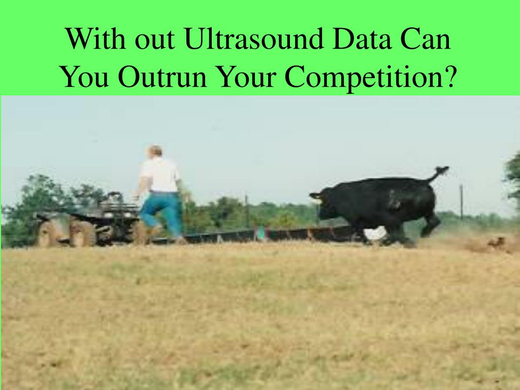 With out Ultrasound Data Can You Outrun Your Competition?