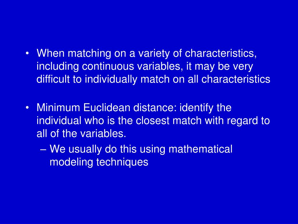 When matching on a variety of characteristics, including continuous variables, it may be very difficult to individually match on all characteristics