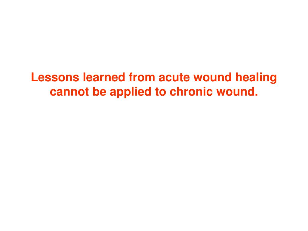 Lessons learned from acute wound healing cannot be applied to chronic wound.