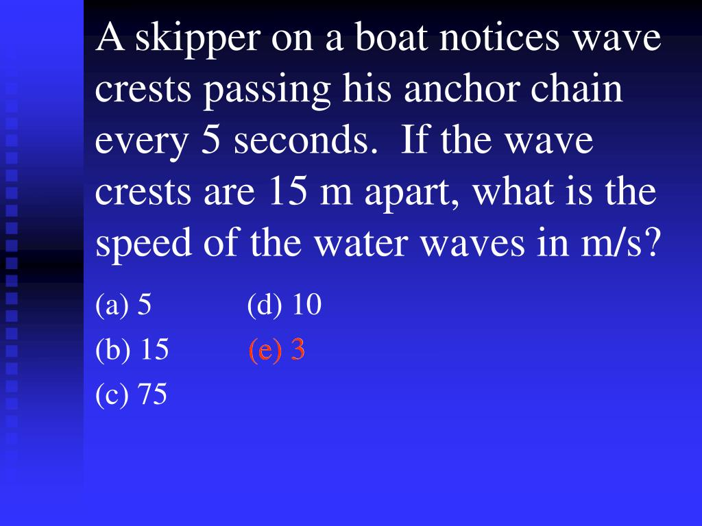 A skipper on a boat notices wave crests passing his anchor chain every 5 seconds.  If the wave crests are 15 m apart, what is the speed of the water waves in m/s?