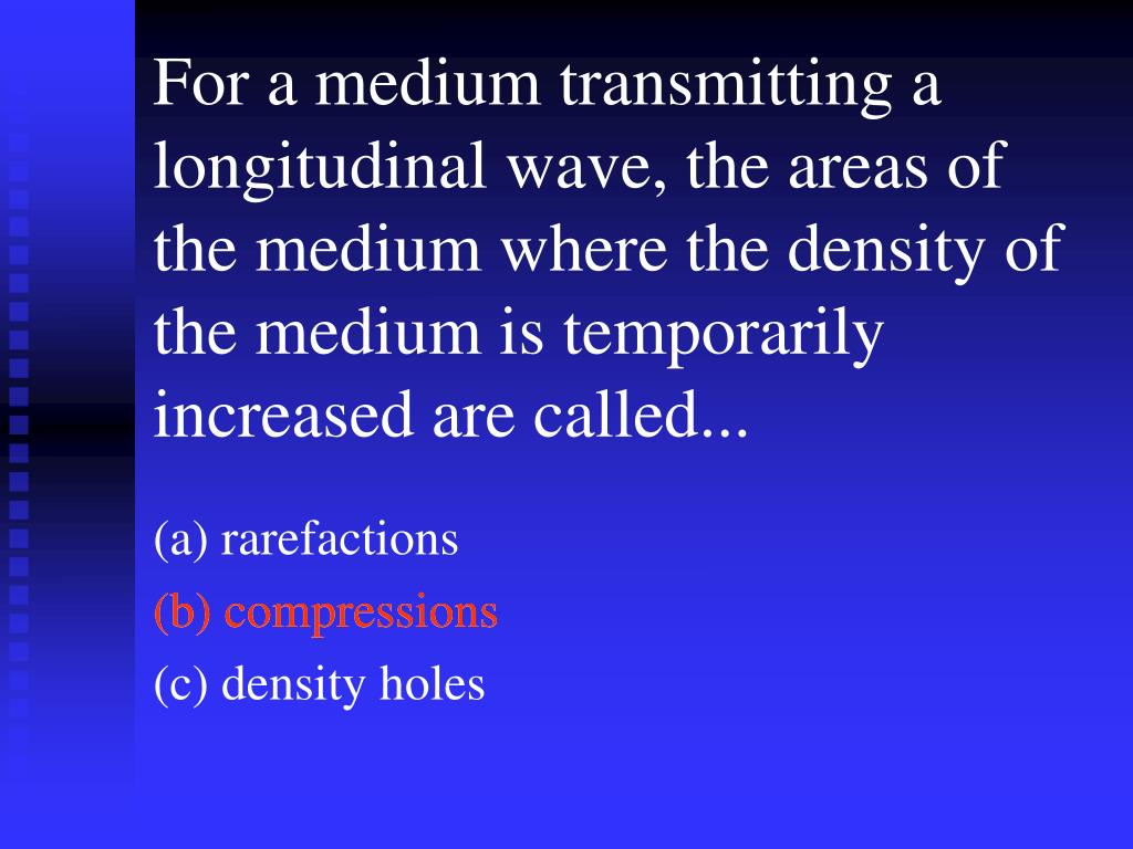 For a medium transmitting a longitudinal wave, the areas of the medium where the density of the medium is temporarily increased are called...