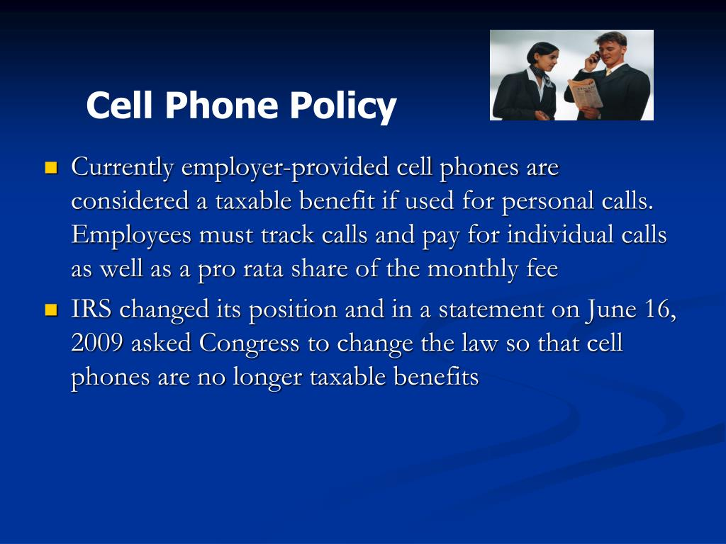 Currently employer-provided cell phones are considered a taxable benefit if used for personal calls. Employees must track calls and pay for individual calls as well as a pro rata share of the monthly fee