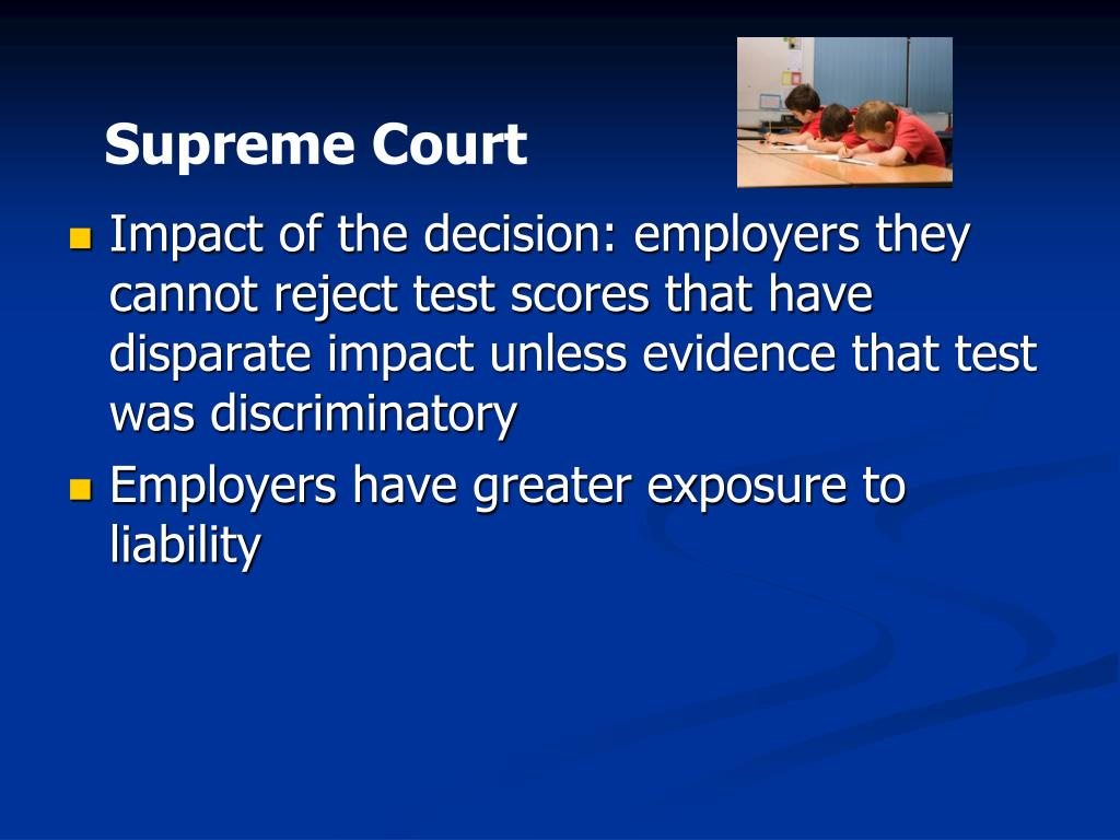 Impact of the decision: employers they cannot reject test scores that have disparate impact unless evidence that test was discriminatory