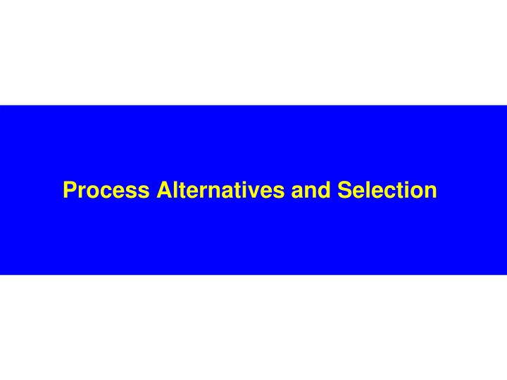 Process alternatives and selection