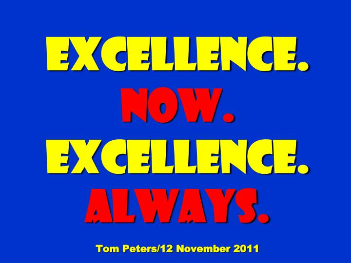excellence now excellence always tom peters 12 november 2011 n.