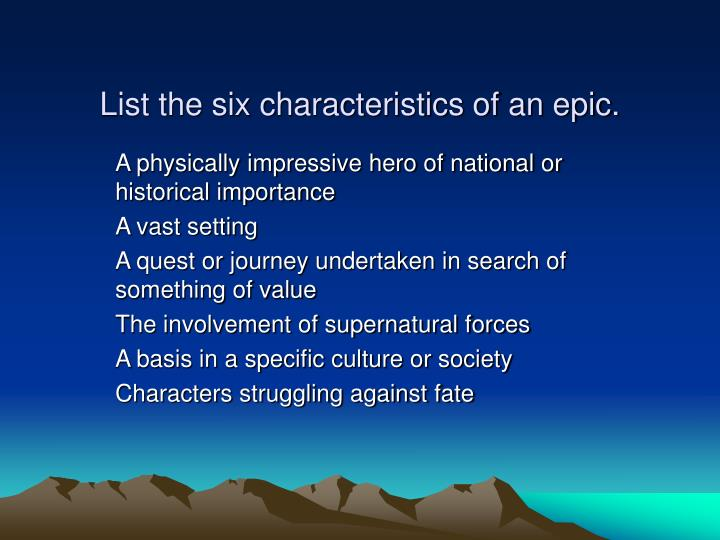 characteristics of an epic hero essay The main characteristics of an epic as a literary genre is that it is a long poem that tells a story, it contains an epic hero, its hero searches for immortality (but doesn't find it physically, only through fame), gods or other supernatural beings are interested and involved, and it delivers an historical message.