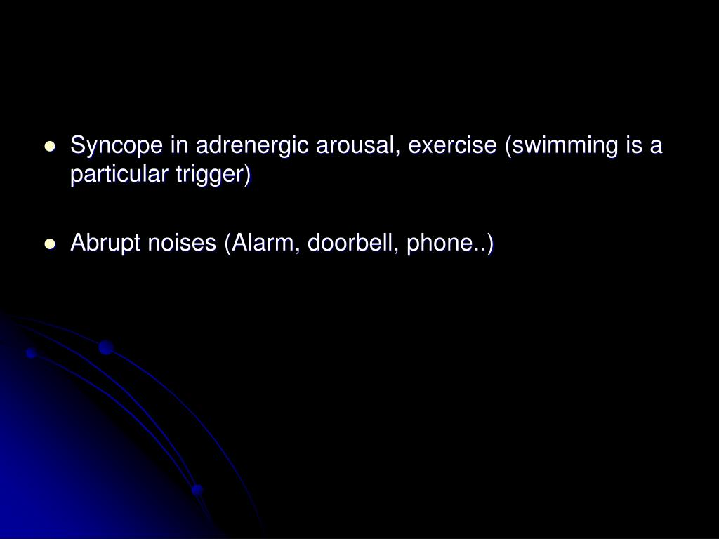 Syncope in adrenergic arousal, exercise (swimming is a particular trigger)