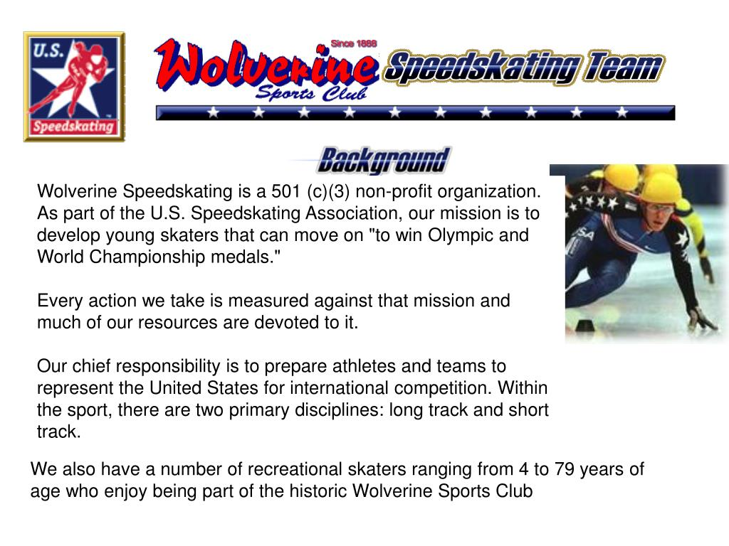 "Wolverine Speedskating is a 501 (c)(3) non-profit organization. As part of the U.S. Speedskating Association, our mission is to develop young skaters that can move on ""to win Olympic and World Championship medals."""