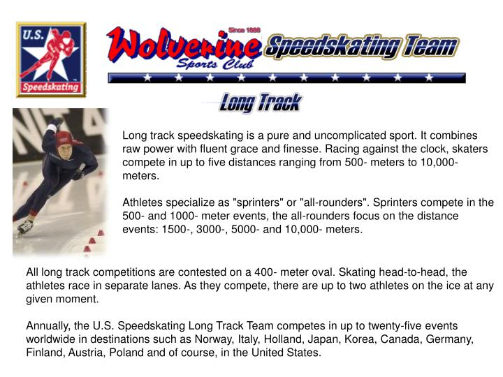 Long track speedskating is a pure and uncomplicated sport. It combines raw power with fluent grace a...