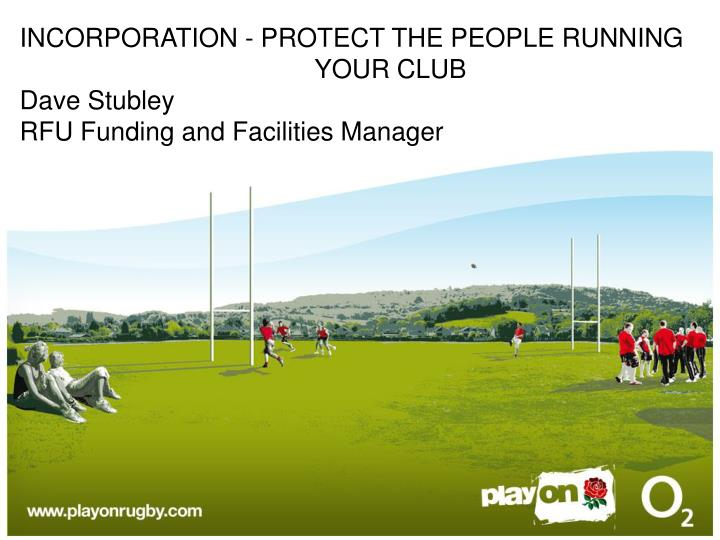 Incorporation protect the people running your club dave stubley rfu funding and facilities manager
