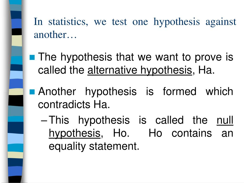 In statistics, we test one hypothesis against another…