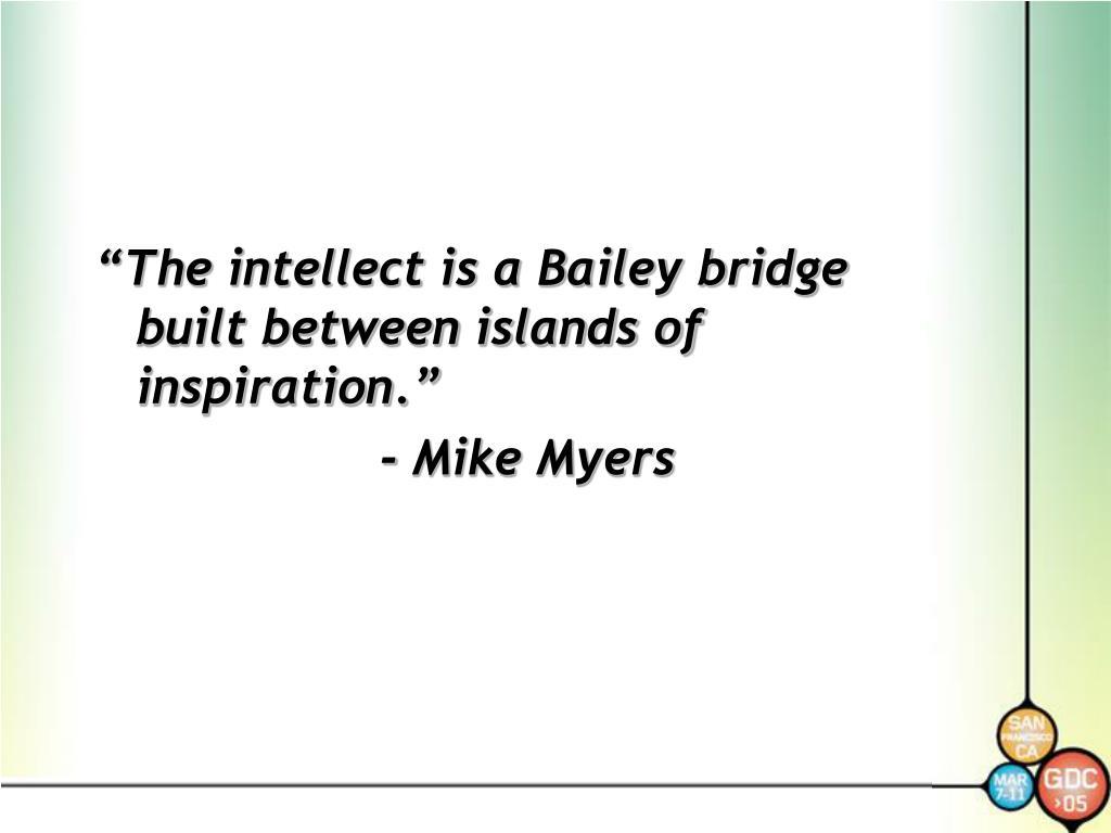 """The intellect is a Bailey bridge built between islands of inspiration."""