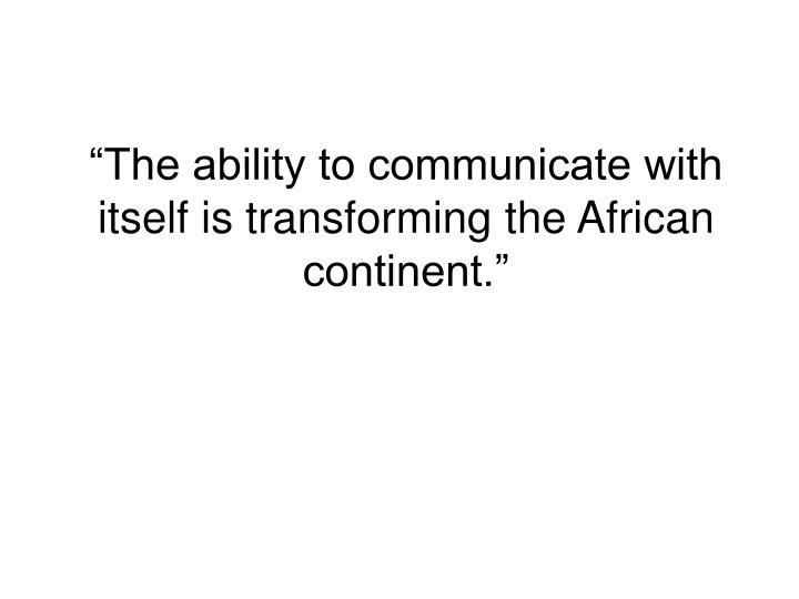 """The ability to communicate with itself is transforming the African continent."""