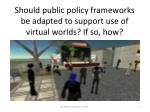 should public policy frameworks be adapted to support use of virtual worlds if so how