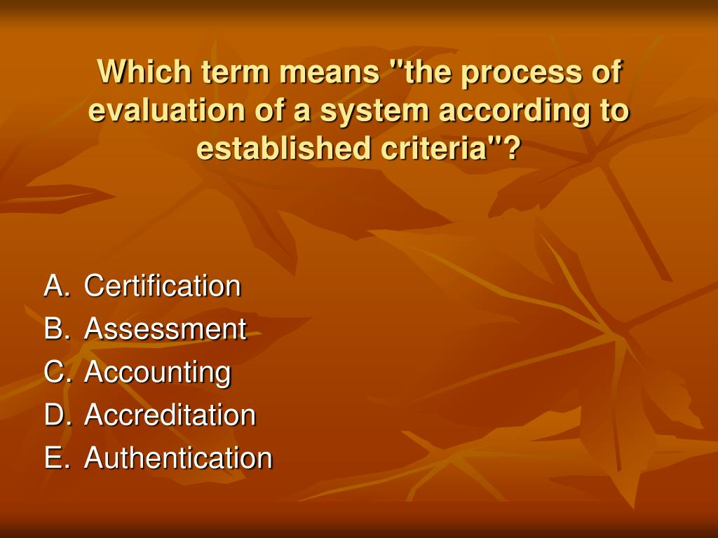 "Which term means ""the process of evaluation of a system according to established criteria""?"